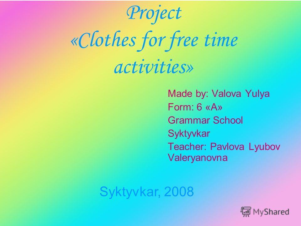 Project «Clothes for free time activities» Made by: Valova Yulya Form: 6 «А» Grammar School Syktyvkar Teacher: Pavlova Lyubov Valeryanovna Syktyvkar, 2008