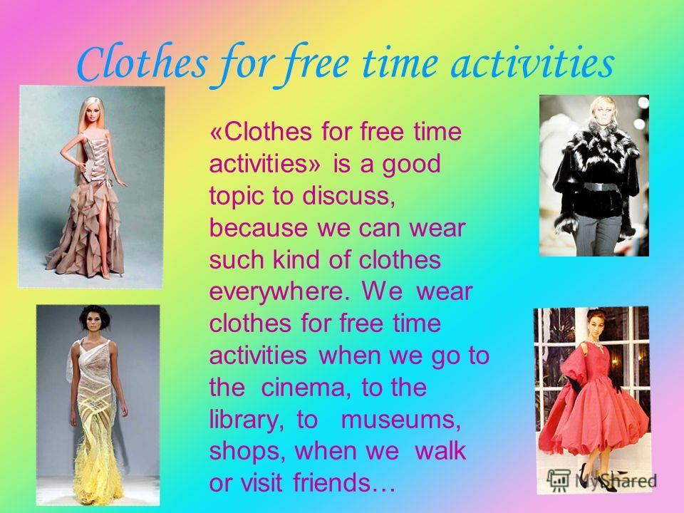 Clothes for free time activities «Clothes for free time activities» is a good topic to discuss, because we can wear such kind of clothes everywhere. We wear clothes for free time activities when we go to the cinema, to the library, to museums, shops,
