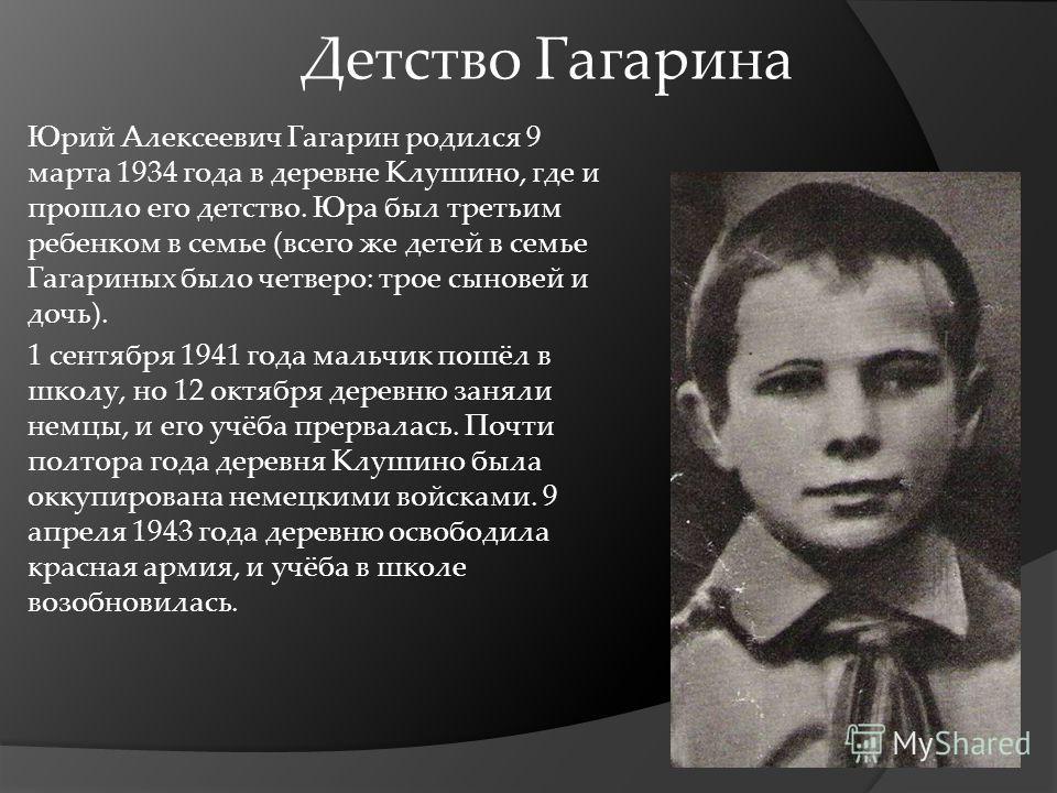 Детство Гагарина Юрий Алексеевич Гагарин родился 9 марта 1934 года в деревне Клушино, где и прошло его детство. Юра был третьим ребенком в семье (всего же детей в семье Гагариных было четверо: трое сыновей и дочь). 1 сентября 1941 года мальчик пошёл