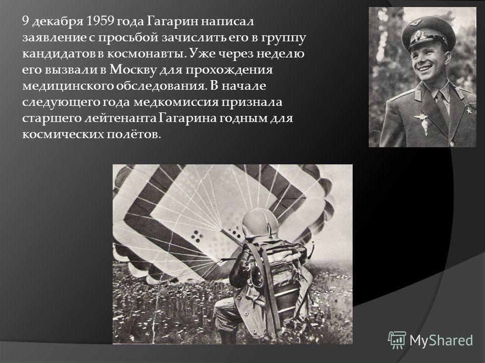 9 декабря 1959 года Гагарин написал заявление с просьбой зачислить его в группу кандидатов в космонавты. Уже через неделю его вызвали в Москву для прохождения медицинского обследования. В начале следующего года медкомиссия признала старшего лейтенант