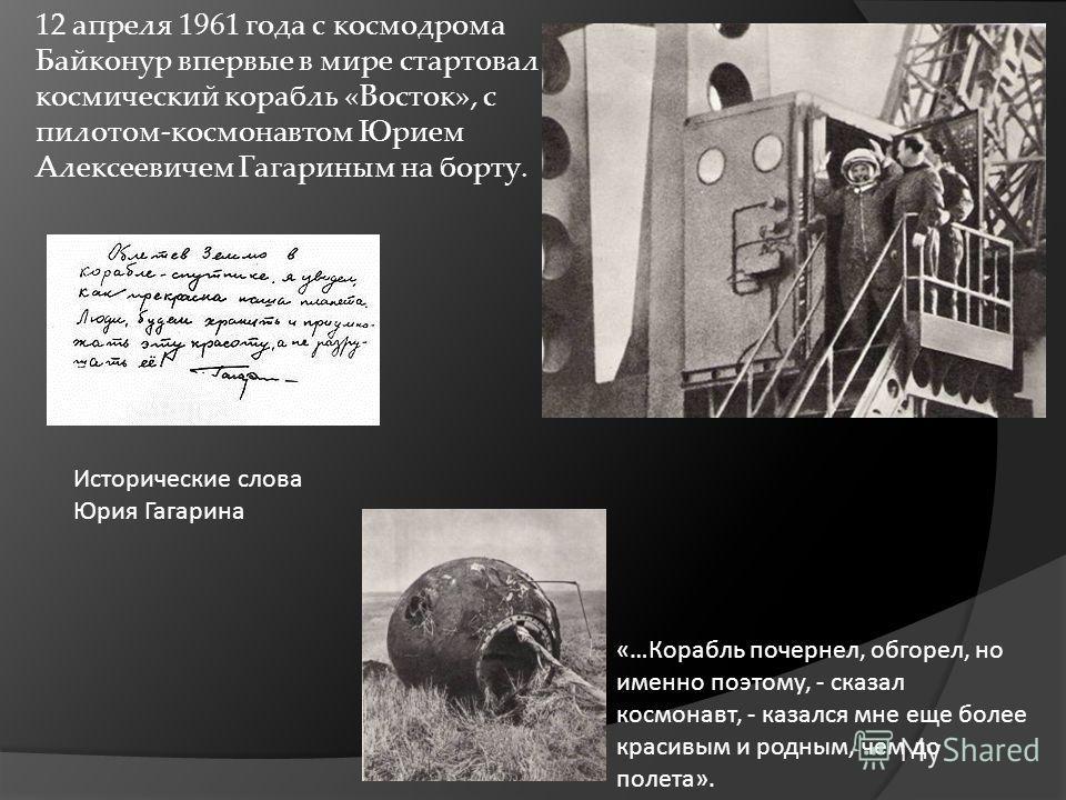 12 апреля 1961 года с космодрома Байконур впервые в мире стартовал космический корабль «Восток», с пилотом-космонавтом Юрием Алексеевичем Гагариным на борту. Исторические слова Юрия Гагарина «…Корабль почернел, обгорел, но именно поэтому, - сказал ко