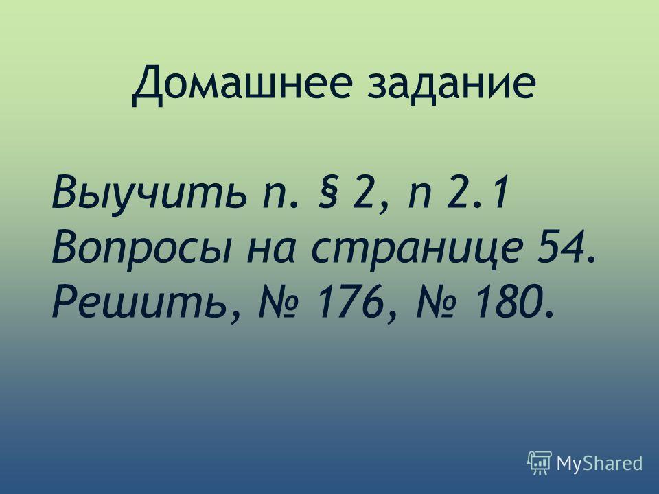 Домашнее задание Выучить п. § 2, п 2.1 Вопросы на странице 54. Решить, 176, 180.