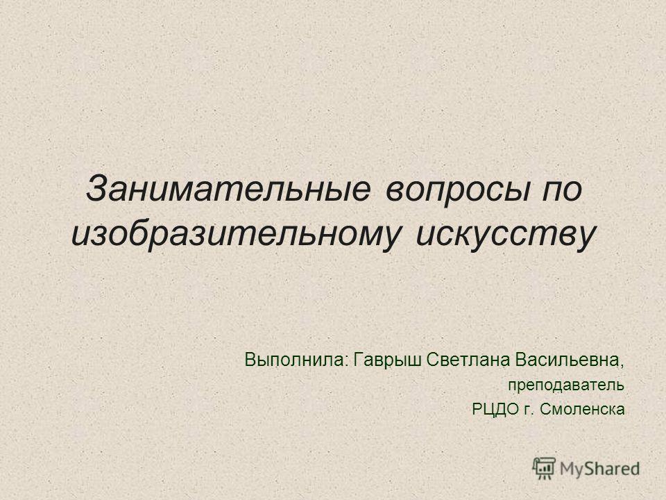 Занимательные вопросы по изобразительному искусству Выполнила: Гаврыш Светлана Васильевна, преподаватель РЦДО г. Смоленска