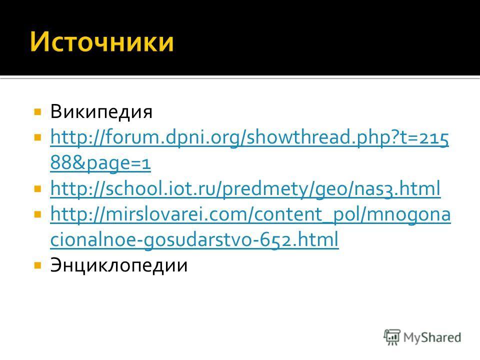Википедия http://forum.dpni.org/showthread.php?t=215 88&page=1 http://forum.dpni.org/showthread.php?t=215 88&page=1 http://school.iot.ru/predmety/geo/nas3.html http://mirslovarei.com/content_pol/mnogona cionalnoe-gosudarstvo-652.html http://mirslovar