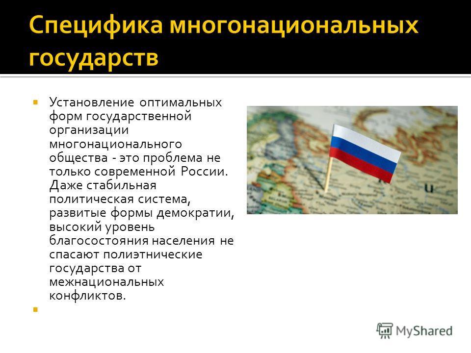 Установление оптимальных форм государственной организации многонационального общества - это проблема не только современной России. Даже стабильная политическая система, развитые формы демократии, высокий уровень благосостояния населения не спасают по