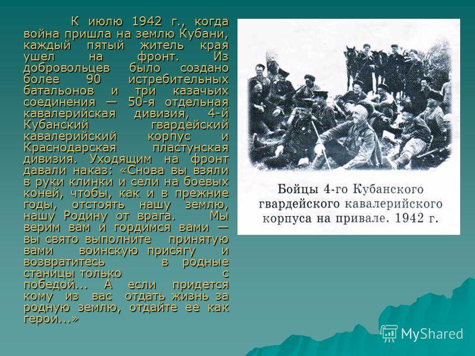 К июлю 1942 г., когда война пришла на землю Кубани, каждый пятый житель края ушел на фронт. Из добровольцев было создано более 90 истребительных батальонов и три казачьих соединения 50-я отдельная кавалерийская дивизия, 4-й Кубанский гвардейский кава