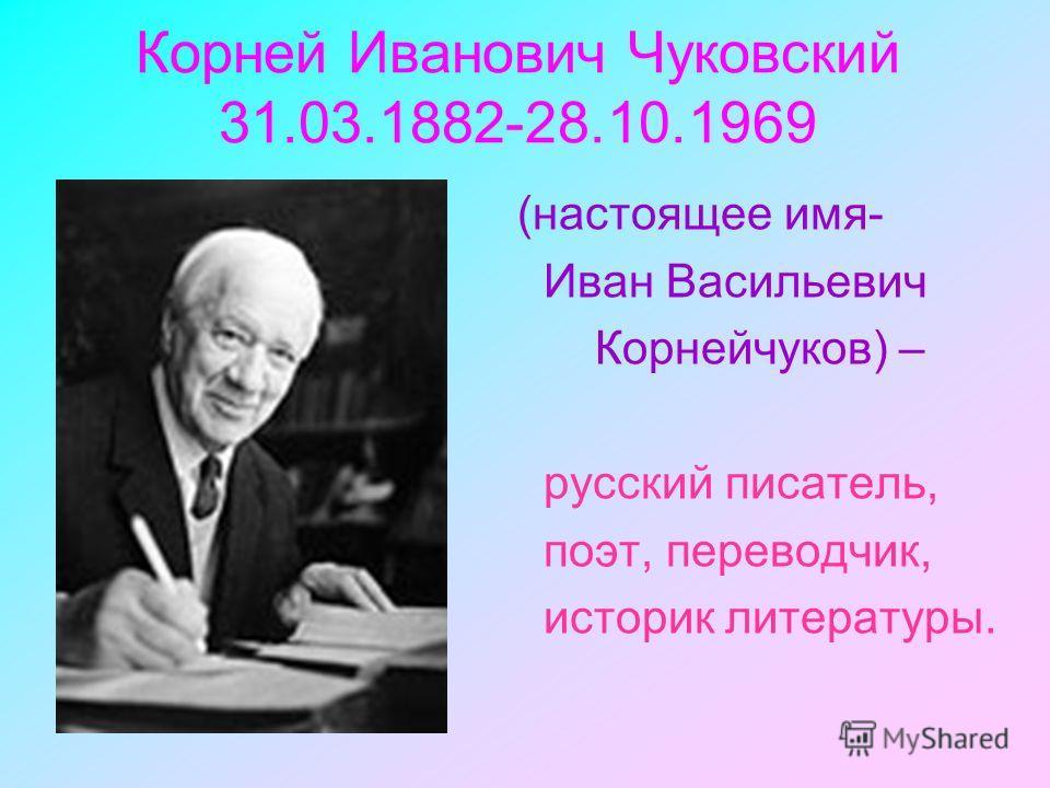 Корней Иванович Чуковский 31.03.1882-28.10.1969 (настоящее имя- Иван Васильевич Корнейчуков) – русский писатель, поэт, переводчик, историк литературы.
