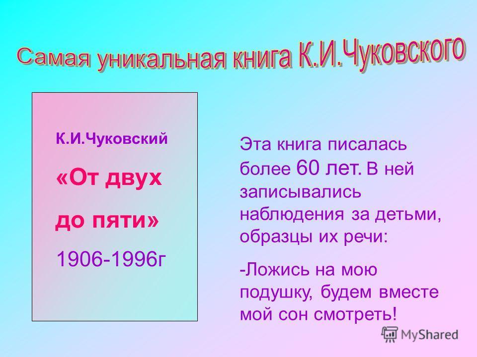 К.И.Чуковский «От двух до пяти» 1906-1996г Эта книга писалась более 60 лет. В ней записывались наблюдения за детьми, образцы их речи: -Ложись на мою подушку, будем вместе мой сон смотреть!