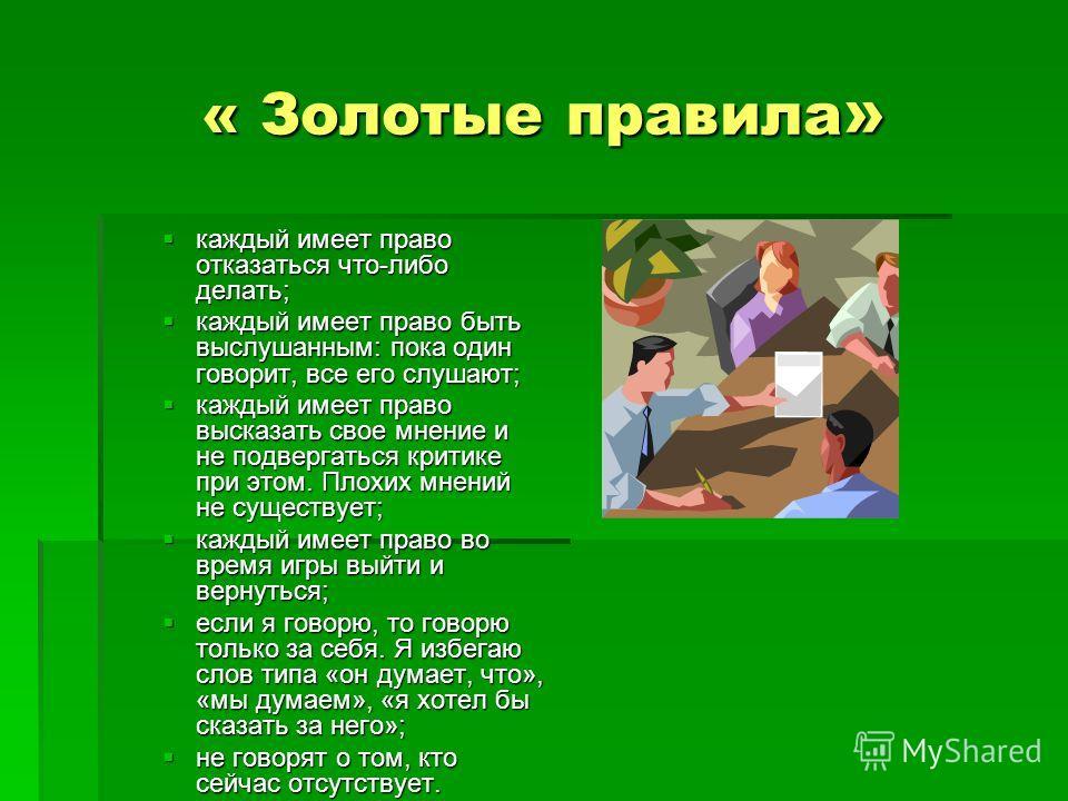 « Золотые правила » каждый имеет право отказаться что-либо делать; каждый имеет право отказаться что-либо делать; каждый имеет право быть выслушанным: пока один говорит, все его слушают; каждый имеет право быть выслушанным: пока один говорит, все его