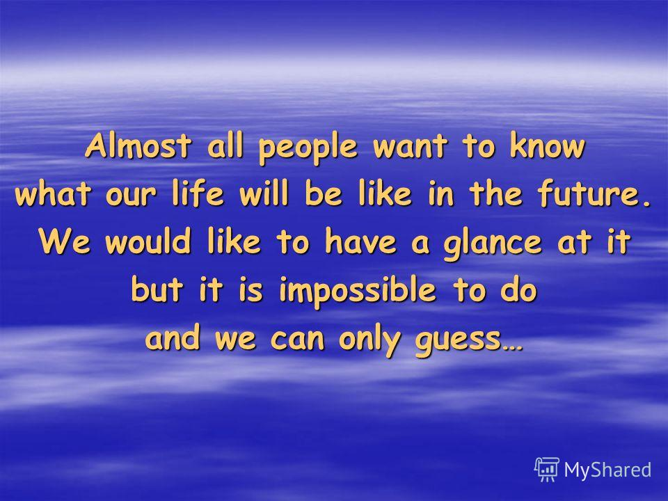 Almost all people want to know what our life will be like in the future. We would like to have a glance at it but it is impossible to do and we can only guess…