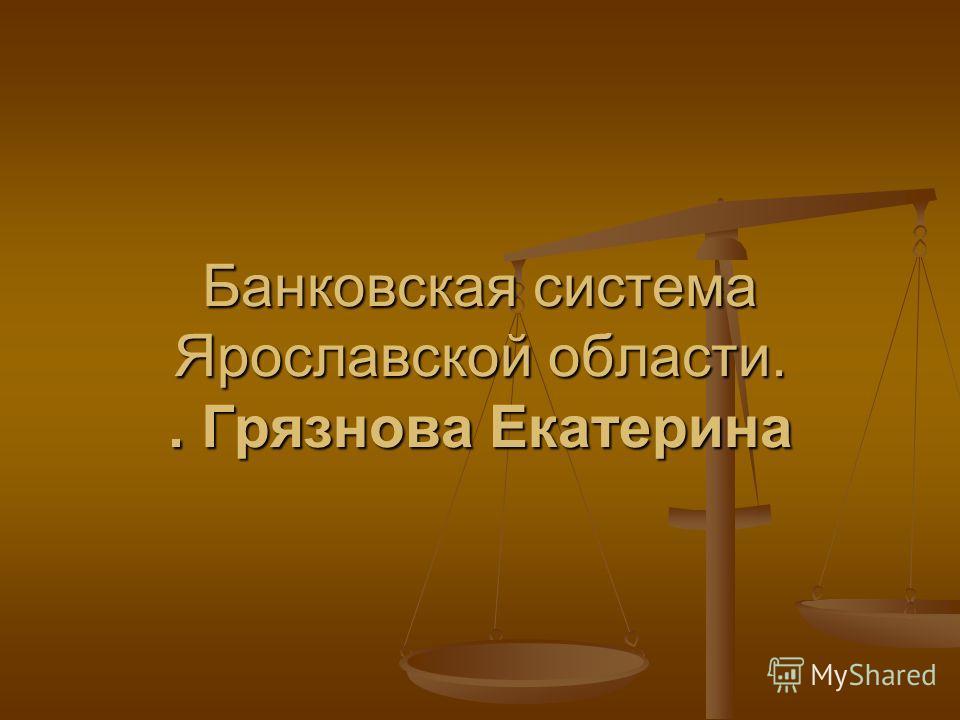 Банковская система Ярославской области.. Грязнова Екатерина