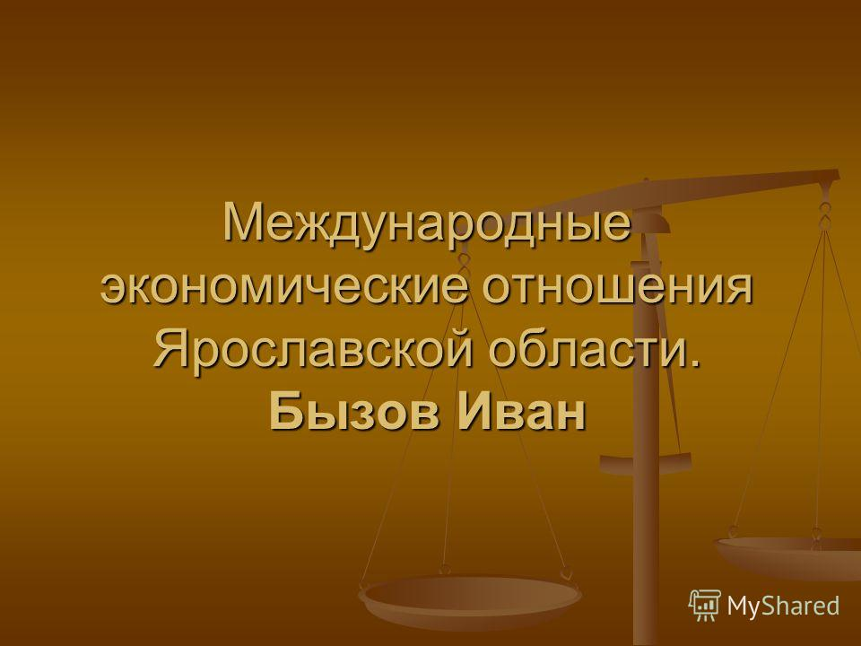 Международные экономические отношения Ярославской области. Бызов Иван