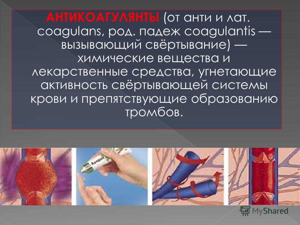 АНТИКОАГУЛЯНТЫ (от анти и лат. coagulans, род. падеж coagulantis вызывающий свёртывание) химические вещеcтва и лекарственные средства, угнетающие активность свёртывающей системы крови и препятствующие образованию тромбов.
