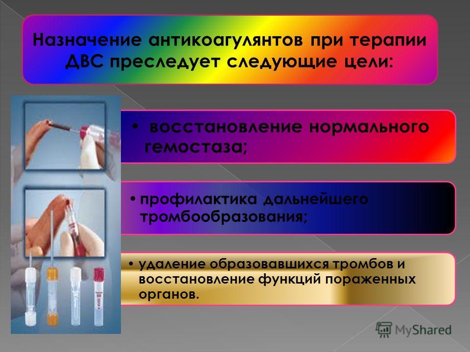 восстановление нормального гемостаза; профилактика дальнейшего тромбообразования; удаление образовавшихся тромбов и восстановление функций пораженных органов. Назначение антикоагулянтов при терапии ДВС преследует следующие цели: