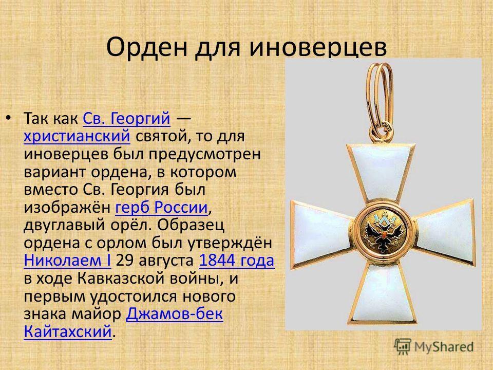 Орден для иноверцев Так как Св. Георгий христианский святой, то для иноверцев был предусмотрен вариант ордена, в котором вместо Св. Георгия был изображён герб России, двуглавый орёл. Образец ордена с орлом был утверждён Николаем I 29 августа 1844 год