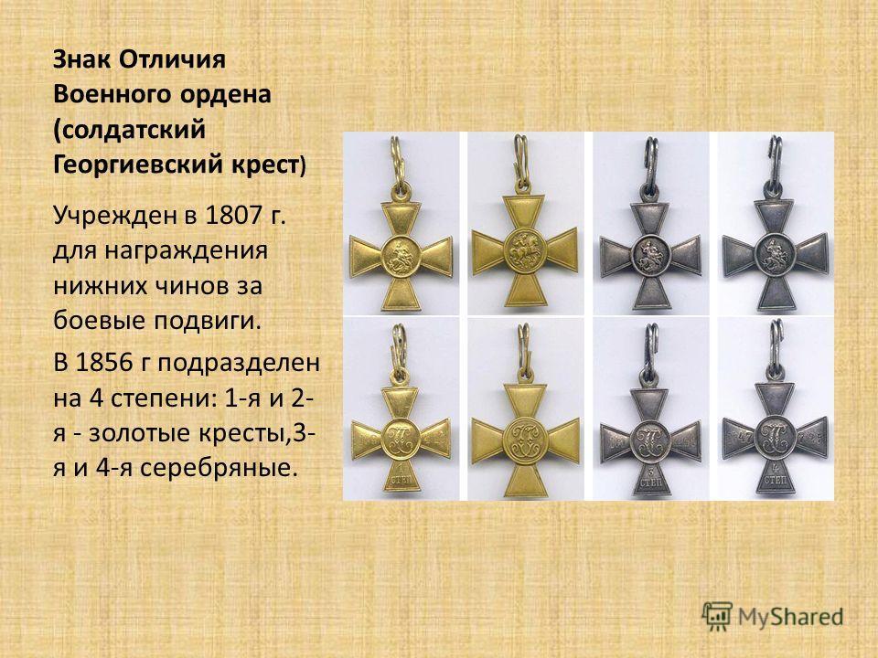 Знак Отличия Военного ордена (солдатский Георгиевский крест ) Учрежден в 1807 г. для награждения нижних чинов за боевые подвиги. В 1856 г подразделен на 4 степени: 1-я и 2- я - золотые кресты,3- я и 4-я серебряные.