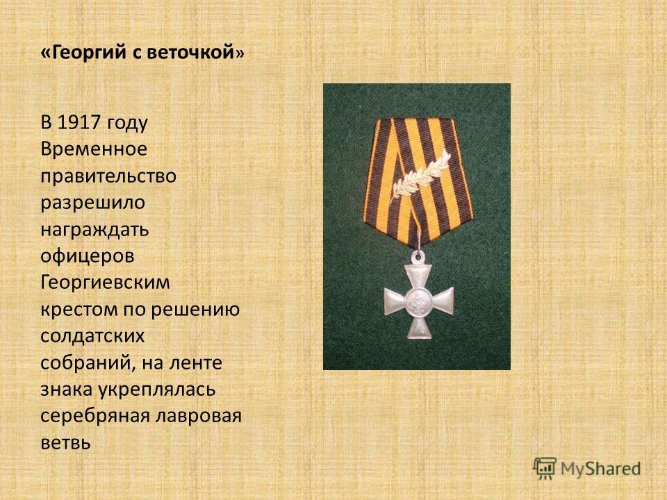 «Георгий с веточкой » В 1917 году Временное правительство разрешило награждать офицеров Георгиевским крестом по решению солдатских собраний, на ленте знака укреплялась серебряная лавровая ветвь