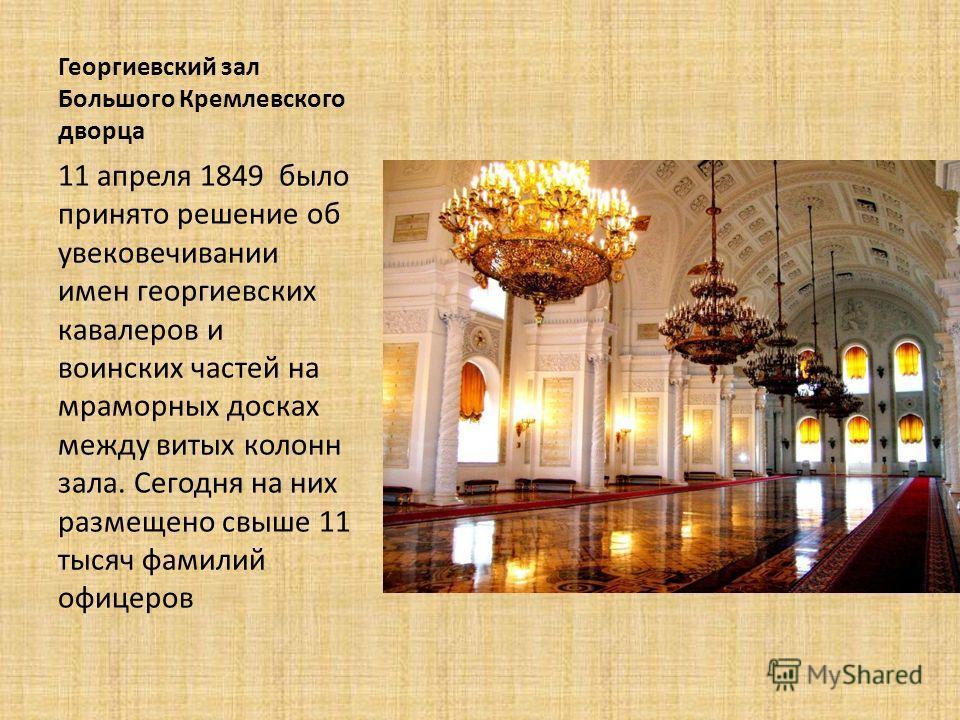 Георгиевский зал Большого Кремлевского дворца 11 апреля 1849 было принято решение об увековечивании имен георгиевских кавалеров и воинских частей на мраморных досках между витых колонн зала. Сегодня на них размещено свыше 11 тысяч фамилий офицеров