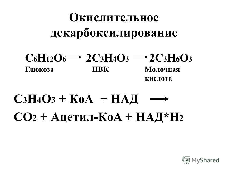 Окислительное декарбоксилирование С 3 Н 4 О 3 + КоА + НАД СО 2 + Ацетил-КоА + НАД*Н 2 С 6 Н 12 О 6 2С 3 Н 4 О 3 2С 3 Н 6 О 3 Глюкоза ПВК Молочная кислота