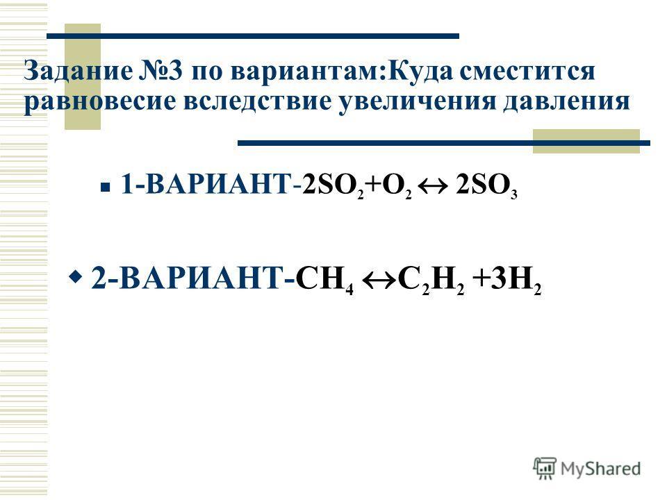 Задание 3 по вариантам:Куда сместится равновесие вследствие увеличения давления 1-ВАРИАНТ-2SO 2 +O 2 2SO 3 2-ВАРИАНТ-CH 4 C 2 H 2 +3H 2