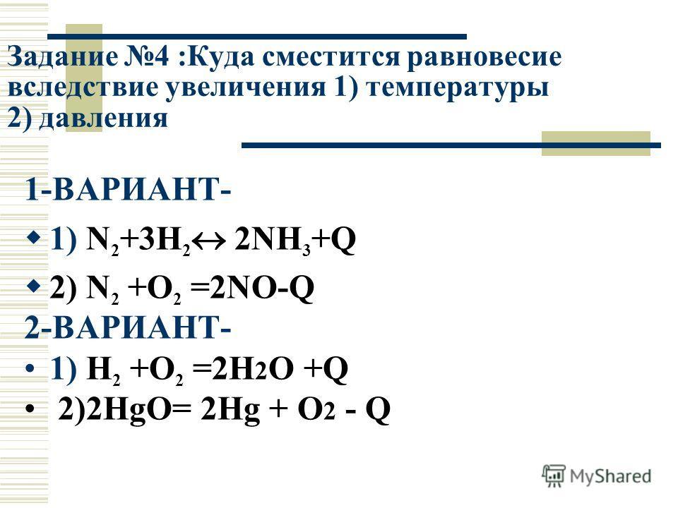 Задание 4 :Куда сместится равновесие вследствие увеличения 1) температуры 2) давления 1-ВАРИАНТ- 1) N 2 +3H 2 2NH 3 +Q 2) N 2 +O 2 =2NO-Q 2-ВАРИАНТ- 1) H 2 +O 2 =2H 2 O +Q 2)2HgO= 2Hg + O 2 - Q