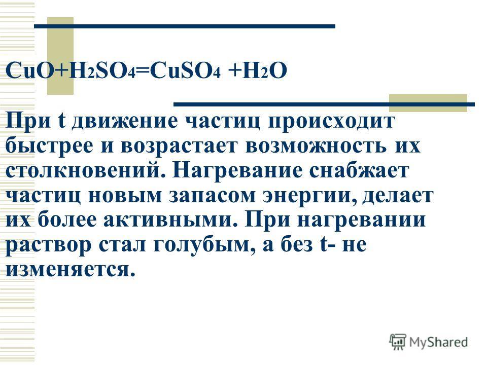 CuO+H 2 SO 4 =CuSO 4 +H 2 O При t движение частиц происходит быстрее и возрастает возможность их столкновений. Нагревание снабжает частиц новым запасом энергии, делает их более активными. При нагревании раствор стал голубым, а без t- не изменяется.