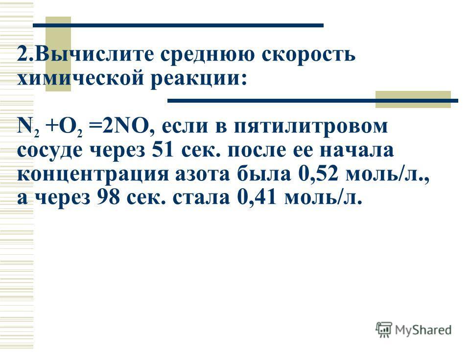 2.Вычислите среднюю скорость химической реакции: N 2 +O 2 =2NO, если в пятилитровом сосуде через 51 сек. после ее начала концентрация азота была 0,52 моль/л., а через 98 сек. стала 0,41 моль/л.