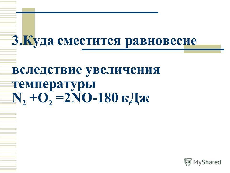 3.Куда сместится равновесие вследствие увеличения температуры N 2 +O 2 =2NO-180 кДж
