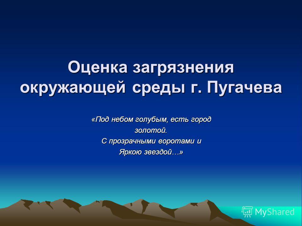 Оценка загрязнения окружающей среды г. Пугачева «Под небом голубым, есть город золотой. С прозрачными воротами и Яркою звездой…»