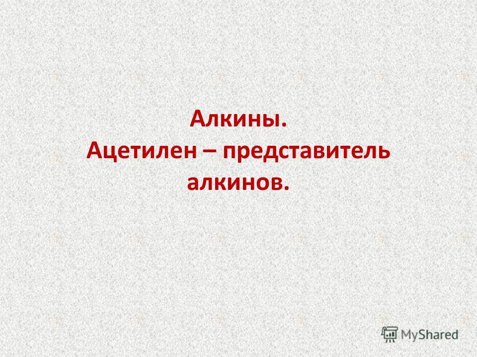 Алкины. Ацетилен – представитель алкинов.
