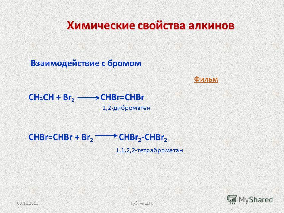 Химические свойства алкинов Химические свойства алкинов Взаимодействие с бромом СН Ξ СН + Br 2 СНBr=СНBr СНBr=СНBr + Br 2 СНBr 2 -СНBr 2 1,2-дибромэтен 1,1,2,2-тетрабромэтан Фильм 03.11.2013Губчук Д.П.