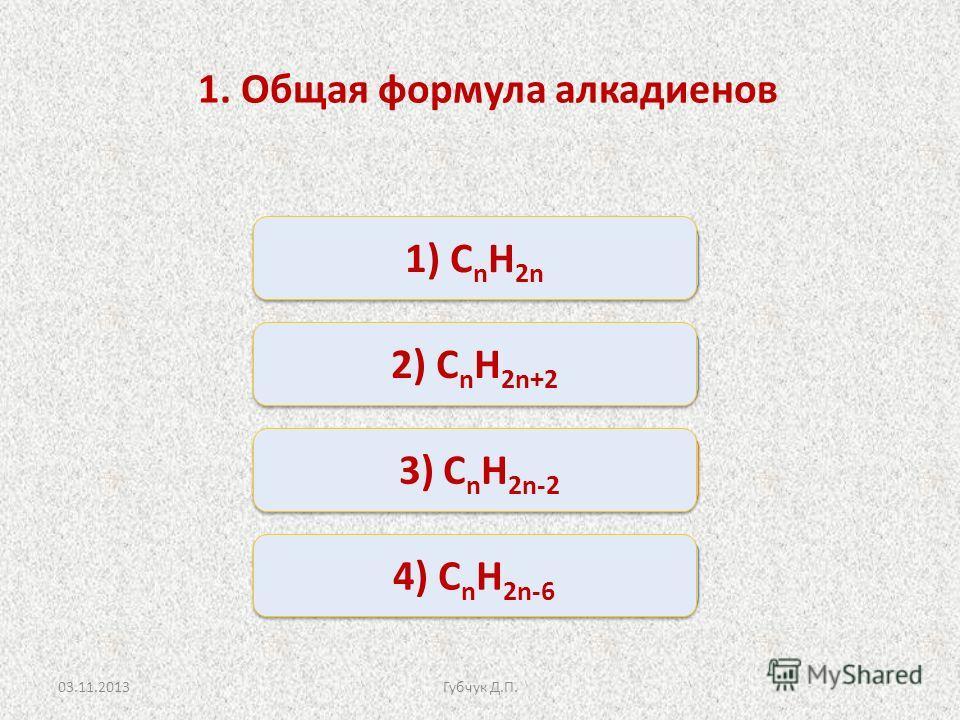 Верно Неверно 1) С n H 2n 2) С n H 2n+2 4) С n H 2n-6 3) С n H 2n-2 1. Общая формула алкадиенов 03.11.2013Губчук Д.П.