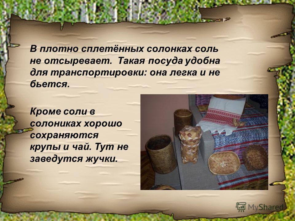 В плотно сплетённых солонках соль не отсыревает. Такая посуда удобна для транспортировки: она легка и не бьется. Кроме соли в солониках хорошо сохраняются крупы и чай. Тут не заведутся жучки.