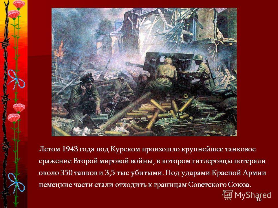 10 Летом 1943 года под Курском произошло крупнейшее танковое сражение Второй мировой войны, в котором гитлеровцы потеряли около 350 танков и 3,5 тыс убитыми. Под ударами Красной Армии немецкие части стали отходить к границам Советского Союза.
