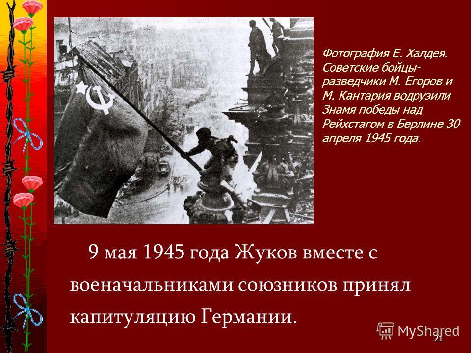 21 Фотография Е. Халдея. Советские бойцы- разведчики М. Егоров и М. Кантария водрузили Знамя победы над Рейхстагом в Берлине 30 апреля 1945 года. 9 мая 1945 года Жуков вместе с военачальниками союзников принял капитуляцию Германии.