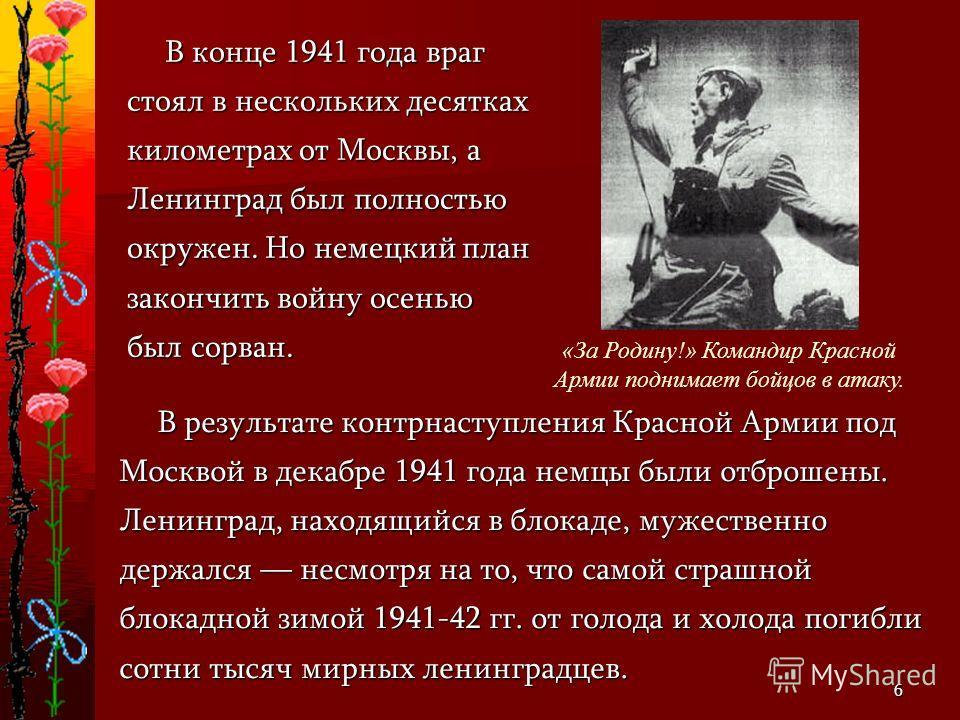 6 В результате контрнаступления Красной Армии под Москвой в декабре 1941 года немцы были отброшены. Ленинград, находящийся в блокаде, мужественно держался несмотря на то, что самой страшной блокадной зимой 1941-42 гг. от голода и холода погибли сотни