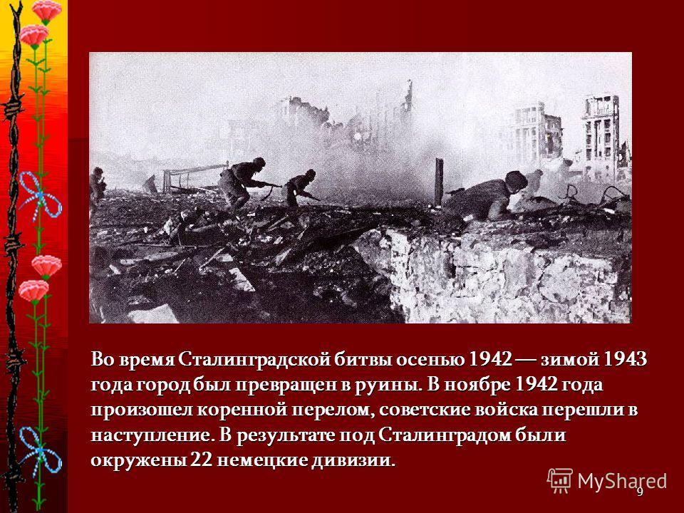 9 Во время Сталинградской битвы осенью 1942 зимой 1943 года город был превращен в руины. В ноябре 1942 года произошел коренной перелом, советские войска перешли в наступление. В результате под Сталинградом были окружены 22 немецкие дивизии.