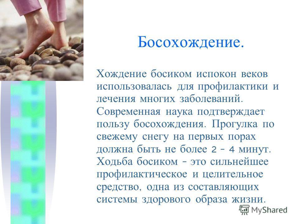 Босохождение. Хождение босиком испокон веков использовалась для профилактики и лечения многих заболеваний. Современная наука подтверждает пользу босохождения. Прогулка по свежему снегу на первых порах должна быть не более 2 – 4 минут. Ходьба босиком