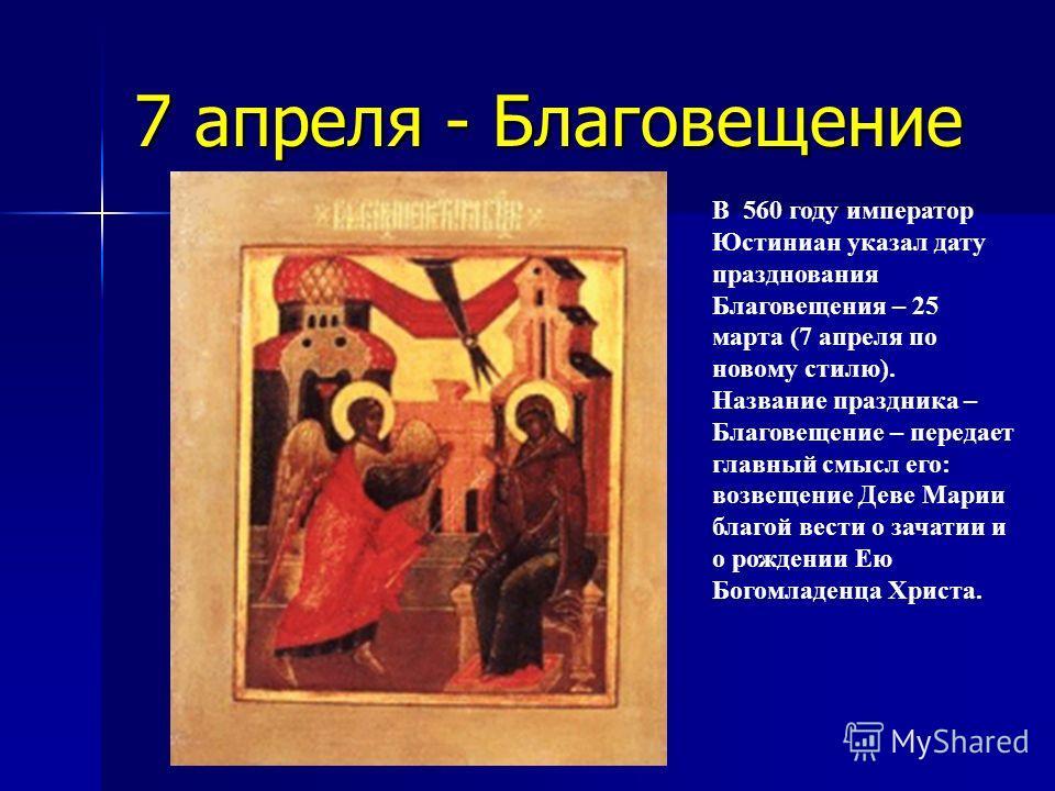 7 апреля - Благовещение В 560 году император Юстиниан указал дату празднования Благовещения – 25 марта (7 апреля по новому стилю). Название праздника – Благовещение – передает главный смысл его: возвещение Деве Марии благой вести о зачатии и о рожден