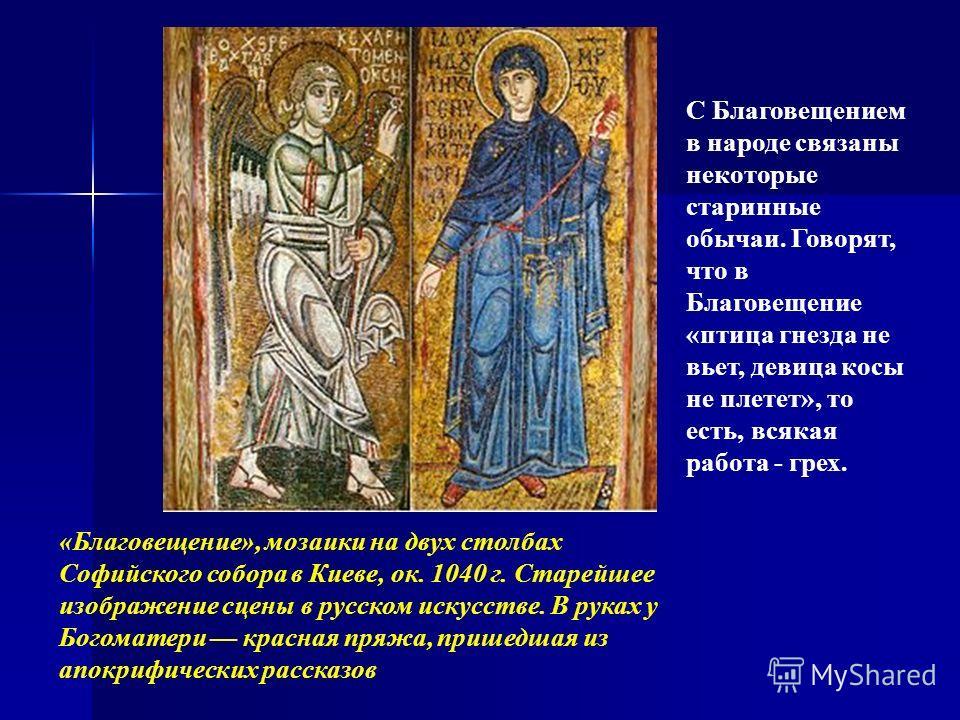 С Благовещением в народе связаны некоторые старинные обычаи. Говорят, что в Благовещение «птица гнезда не вьет, девица косы не плетет», то есть, всякая работа - грех. «Благовещение», мозаики на двух столбах Софийского собора в Киеве, ок. 1040 г. Стар