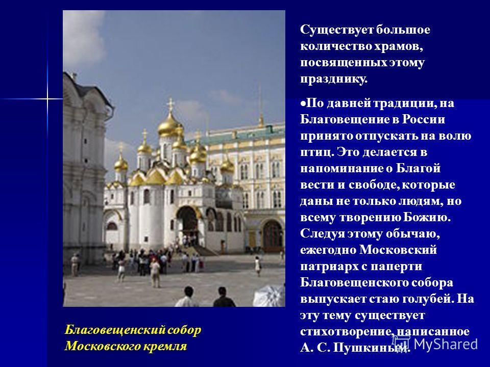 Существует большое количество храмов, посвященных этому празднику. По давней традиции, на Благовещение в России принято отпускать на волю птиц. Это делается в напоминание о Благой вести и свободе, которые даны не только людям, но всему творению Божию