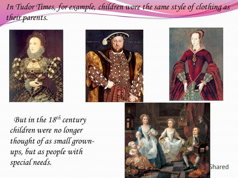In Tudor Times, for example, children wore the same style of clothing as their parents. But in the 18 th century children were no longer thought of as small grown- ups, but as people with special needs.