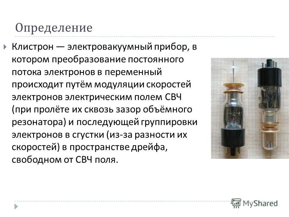 Определение Клистрон электровакуумный прибор, в котором преобразование постоянного потока электронов в переменный происходит путём модуляции скоростей электронов электрическим полем СВЧ ( при пролёте их сквозь зазор объёмного резонатора ) и последующ