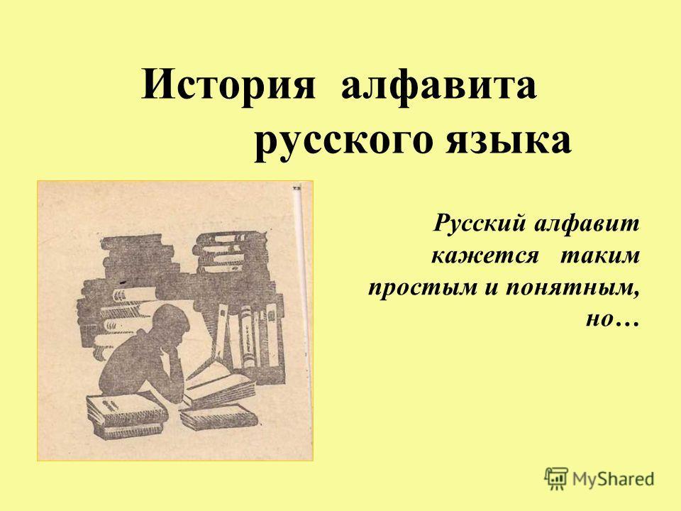 История алфавита русского языка Русский алфавит кажется таким простым и понятным, но…