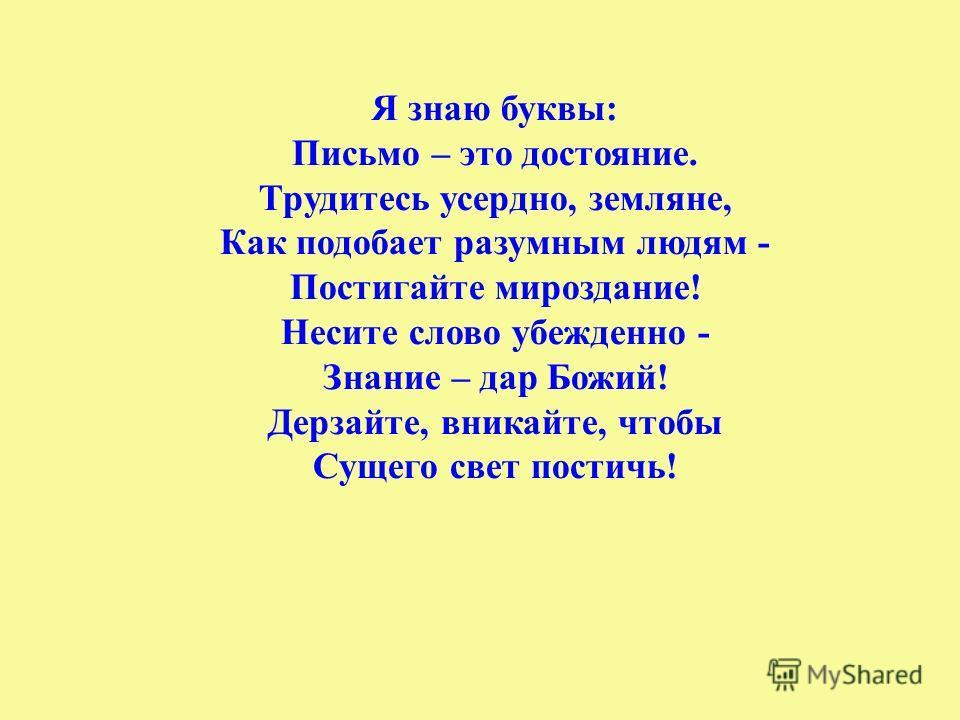 Я знаю буквы: Письмо – это достояние. Трудитесь усердно, земляне, Как подобает разумным людям - Постигайте мироздание! Несите слово убежденно - Знание – дар Божий! Дерзайте, вникайте, чтобы Сущего свет постичь!