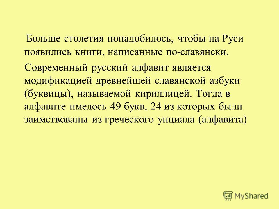 Больше столетия понадобилось, чтобы на Руси появились книги, написанные по-славянски. Современный русский алфавит является модификацией древнейшей славянской азбуки (буквицы), называемой кириллицей. Тогда в алфавите имелось 49 букв, 24 из которых был
