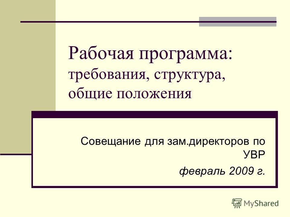 Рабочая программа: требования, структура, общие положения Совещание для зам.директоров по УВР февраль 2009 г.