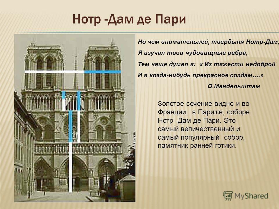 Нотр -Дам де Пари Золотое сечение видно и во Франции, в Париже, соборе Нотр -Дам де Пари. Это самый величественный и самый популярный собор, памятник ранней готики. Но чем внимательней, твердыня Нотр-Дам, Я изучал твои чудовищные ребра, Тем чаще дума