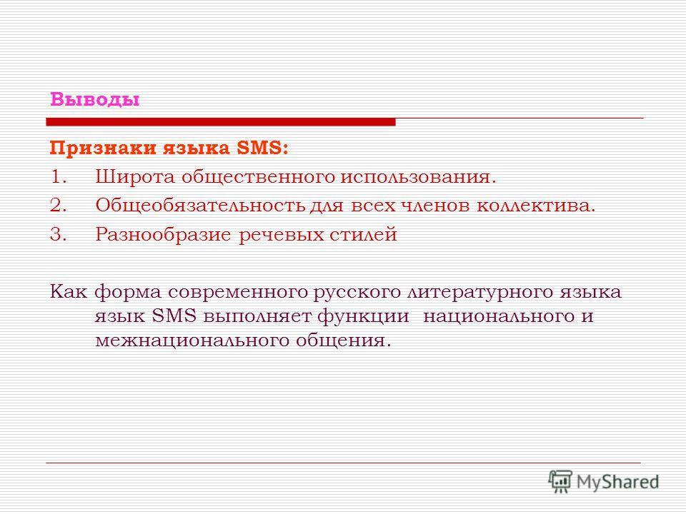 Выводы Признаки языка SMS: 1.Широта общественного использования. 2.Общеобязательность для всех членов коллектива. 3.Разнообразие речевых стилей Как форма современного русского литературного языка язык SMS выполняет функции национального и межнационал