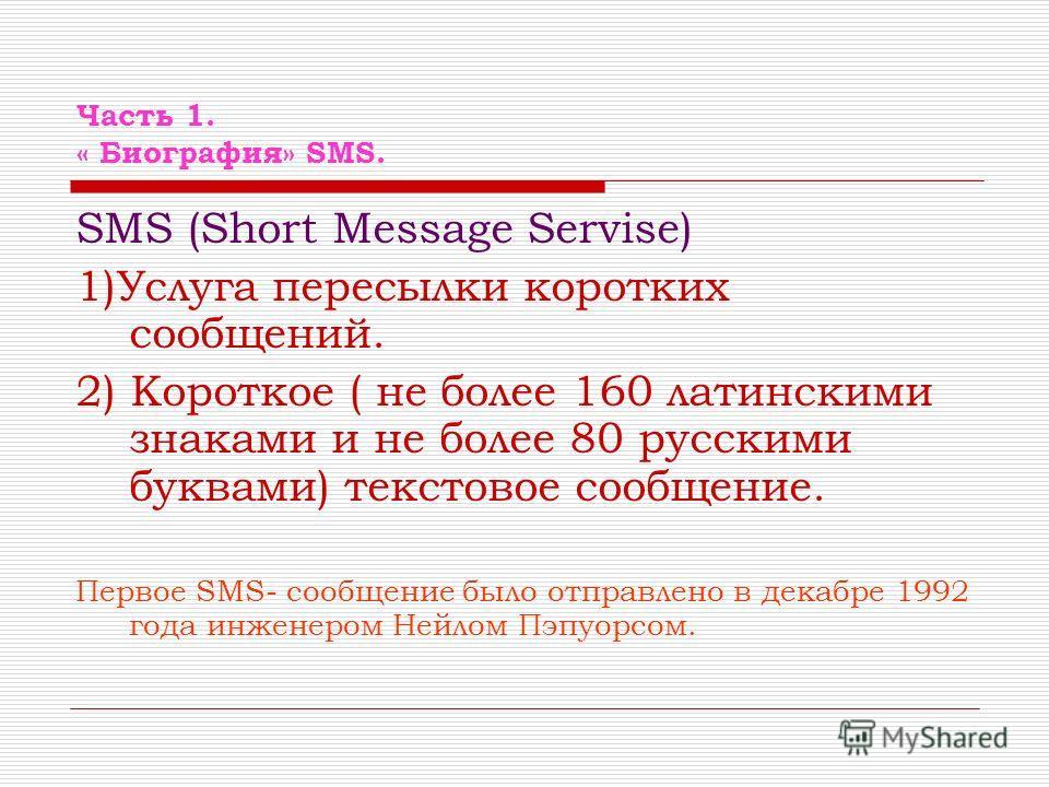 Часть 1. « Биография» SMS. SMS (Short Message Servise) 1)Услуга пересылки коротких сообщений. 2) Короткое ( не более 160 латинскими знаками и не более 80 русскими буквами) текстовое сообщение. Первое SMS- сообщение было отправлено в декабре 1992 года